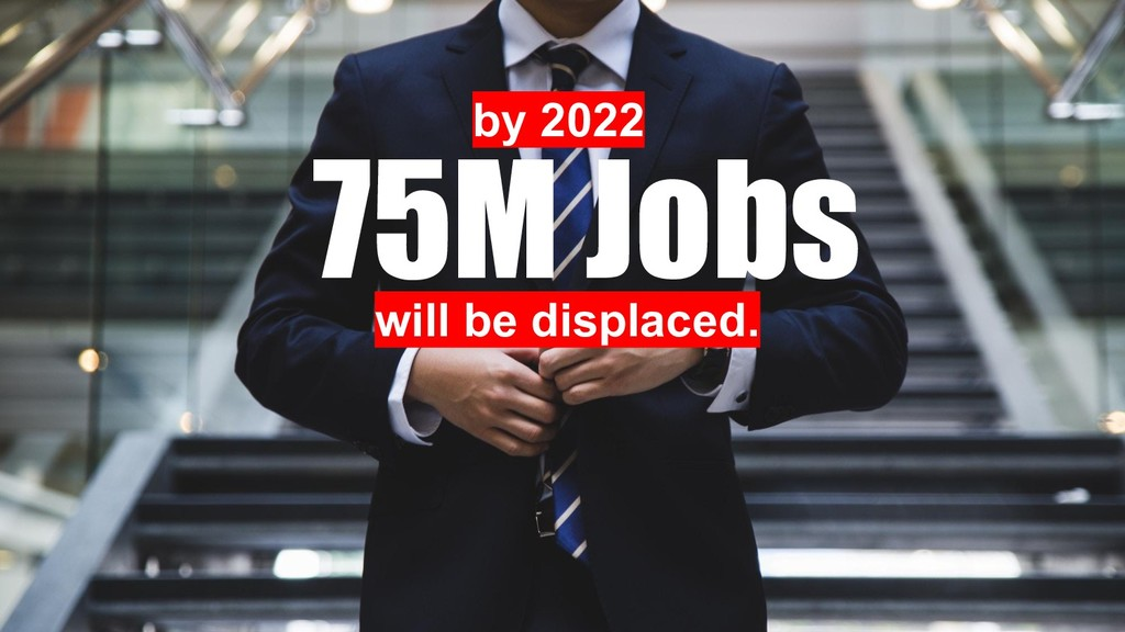 75M Jobs will be displaced. by 2022