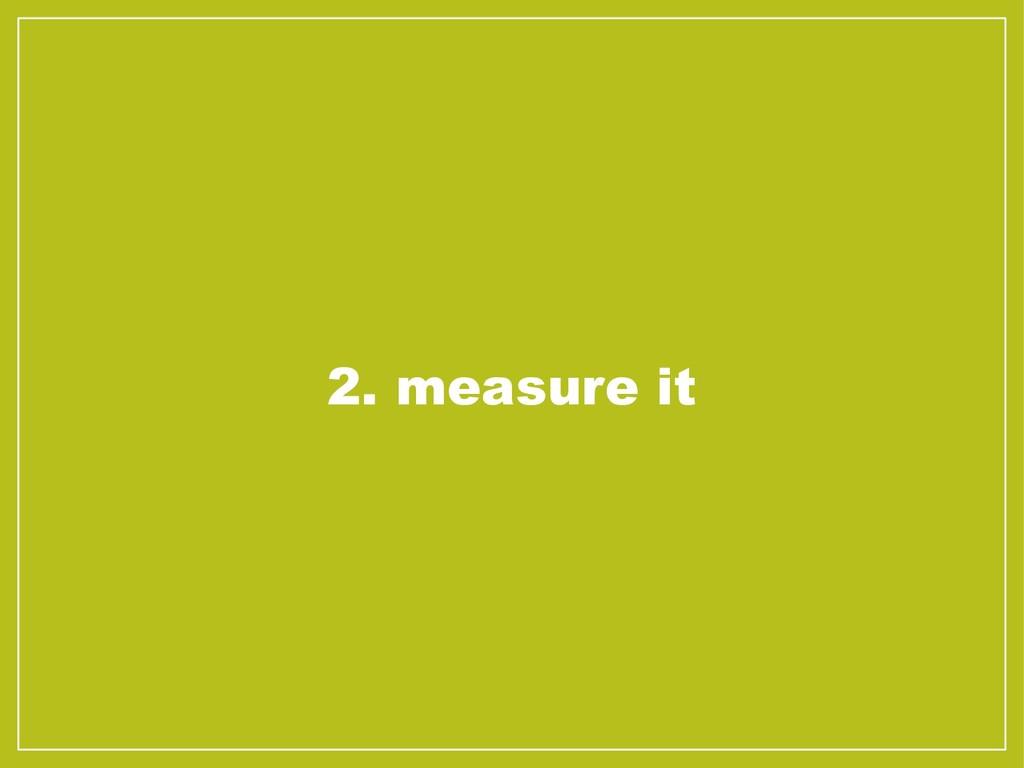 2. measure it