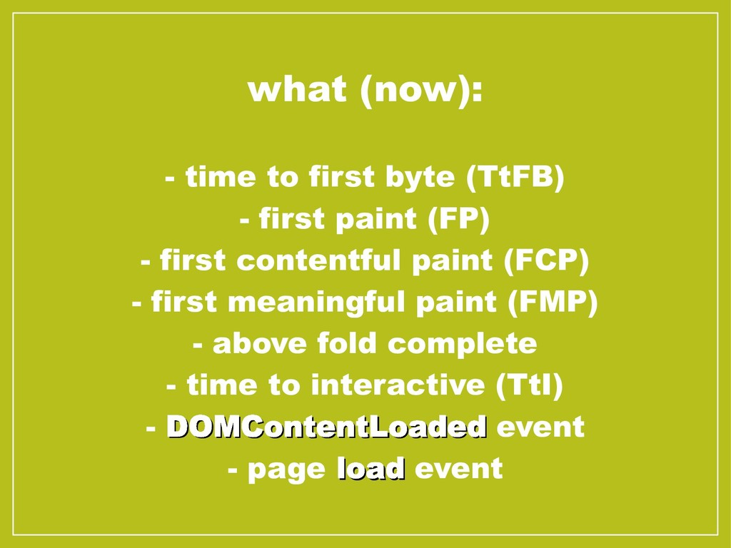 what (now): - time to first byte (TtFB) - first...