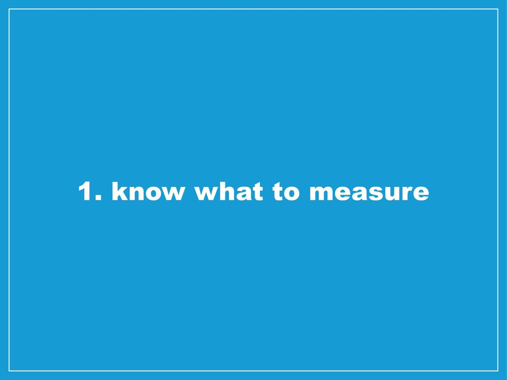 1. know what to measure