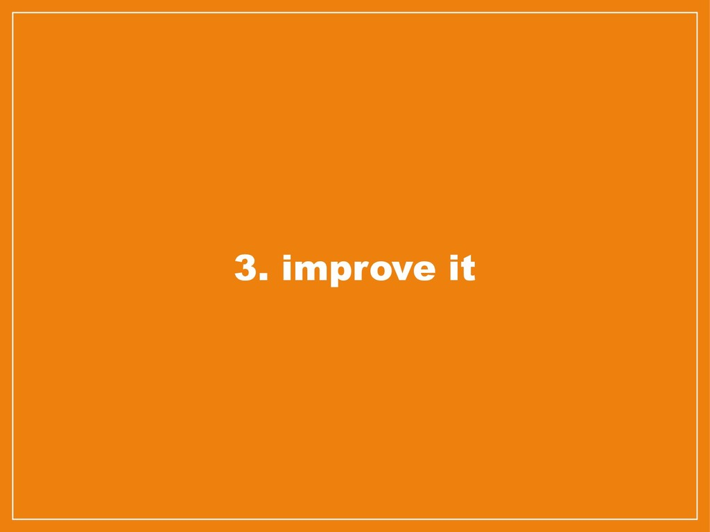 3. improve it