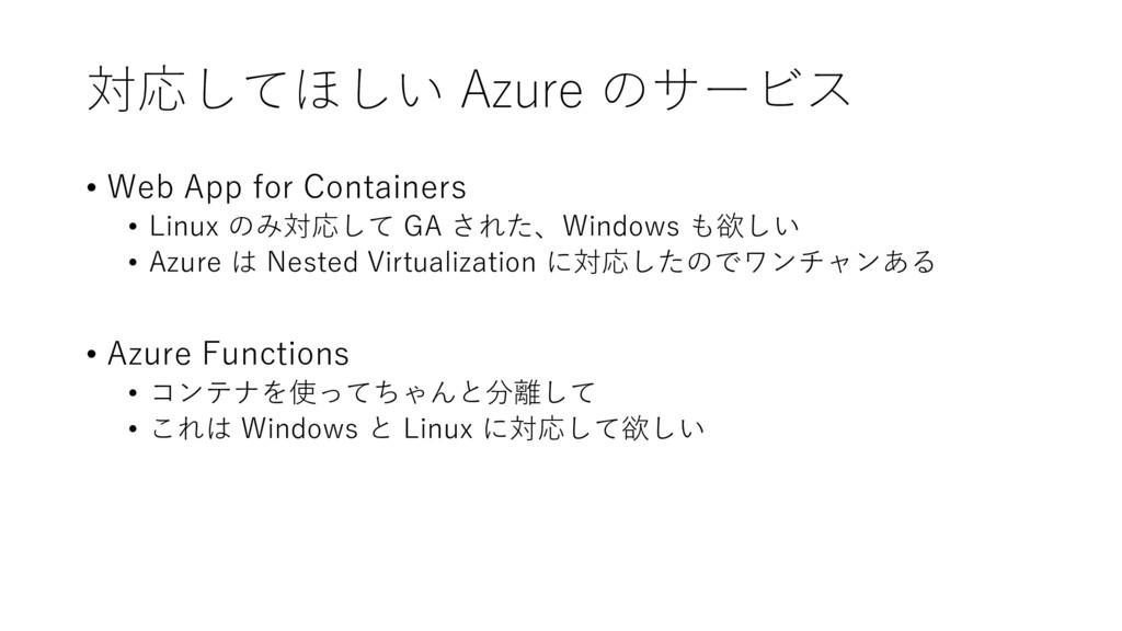 対応してほしい Azure のサービス • Web App for Containers • ...