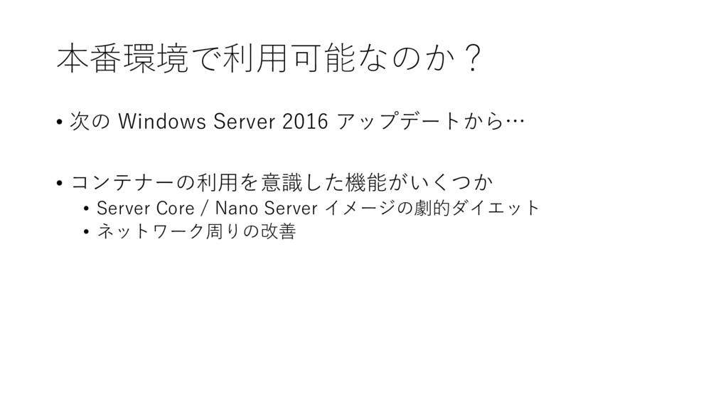 本番環境で利用可能なのか? • 次の Windows Server 2016 アップデートから...