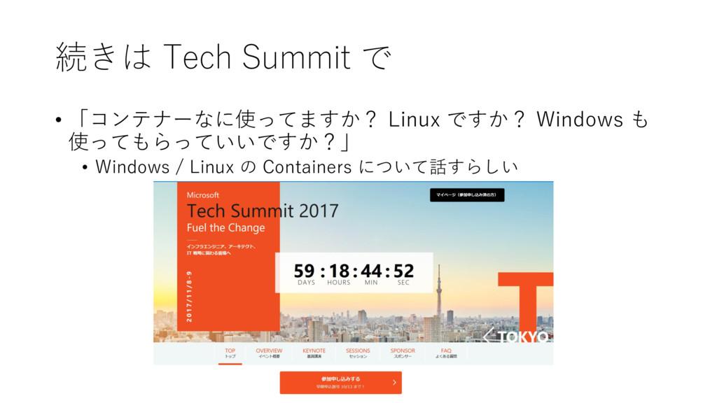 続きは Tech Summit で • 「コンテナーなに使ってますか? Linux ですか? ...