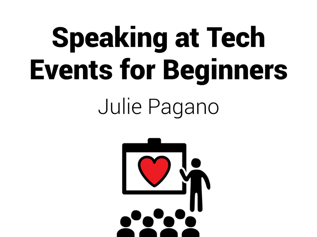 Speaking at Tech Events for Beginners Julie Pag...