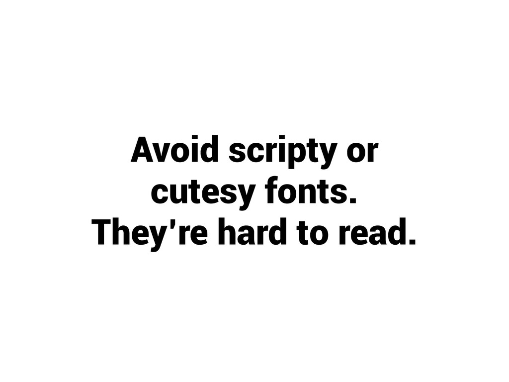 Avoid scripty or cutesy fonts. They're hard to ...