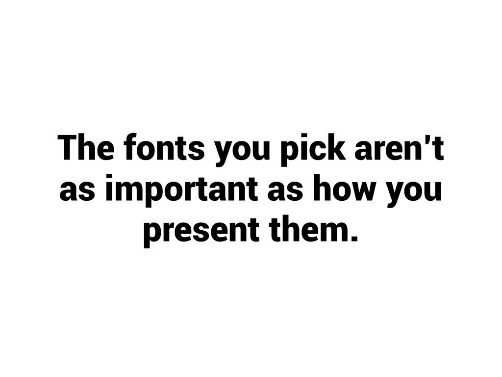 The fonts you pick aren't as important as how y...