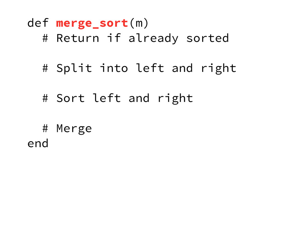 def merge_sort(m) # Return if already sorted # ...