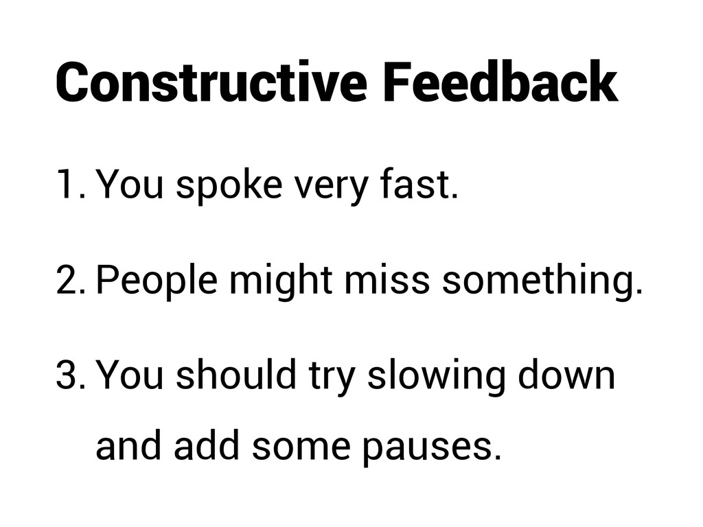 Constructive Feedback 1. You spoke very fast. 2...