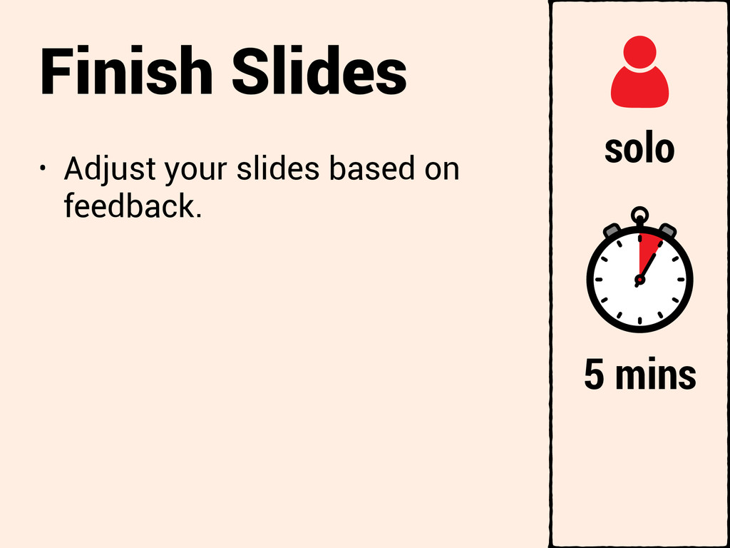 Finish Slides • Adjust your slides based on fee...