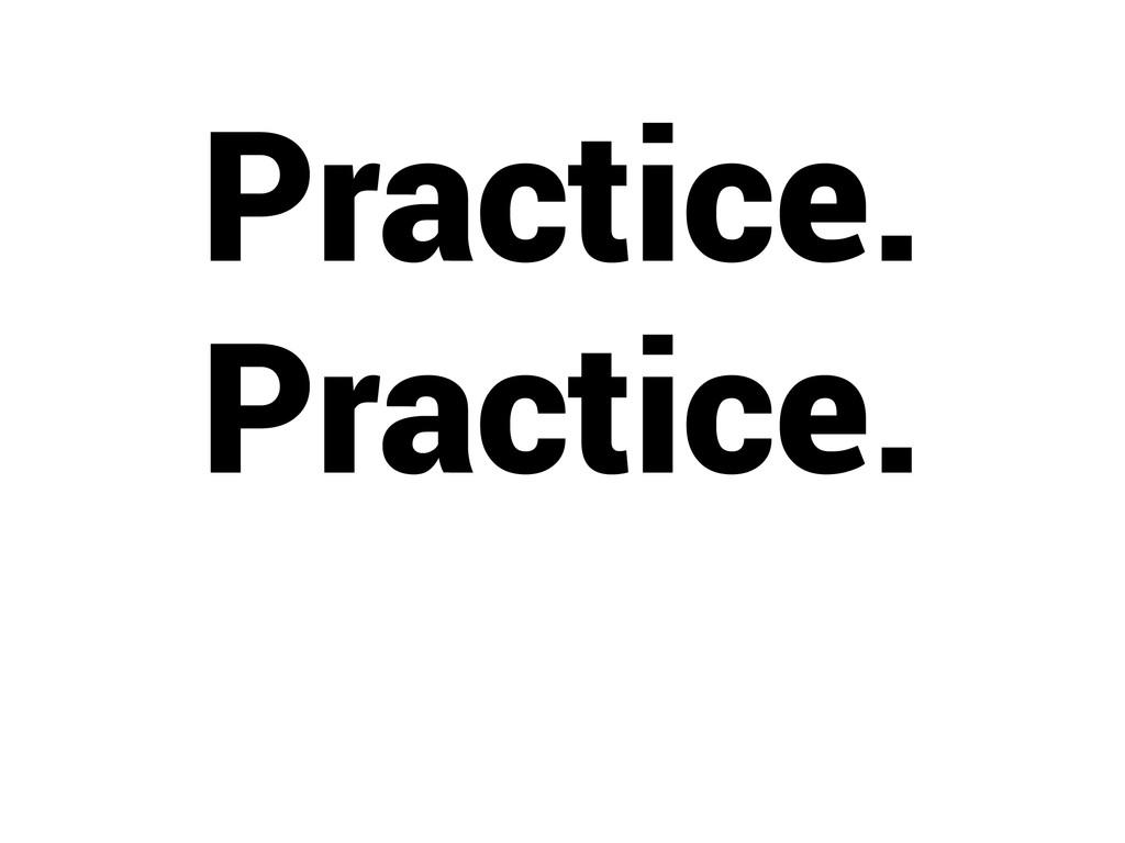 Practice. Practice.