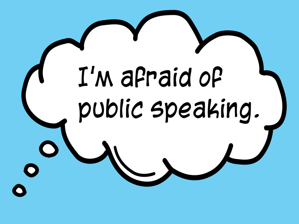 I'm afraid of public speaking.