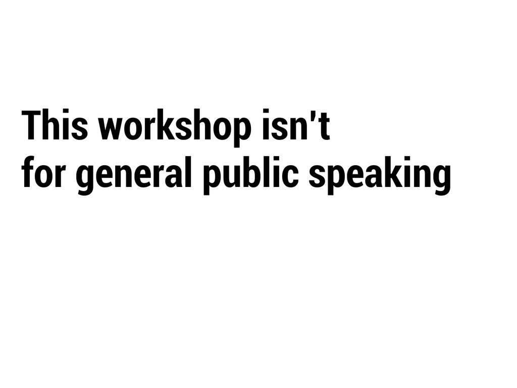 This workshop isn't for general public speaking