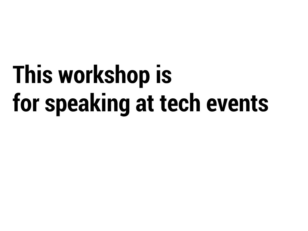 This workshop is for speaking at tech events