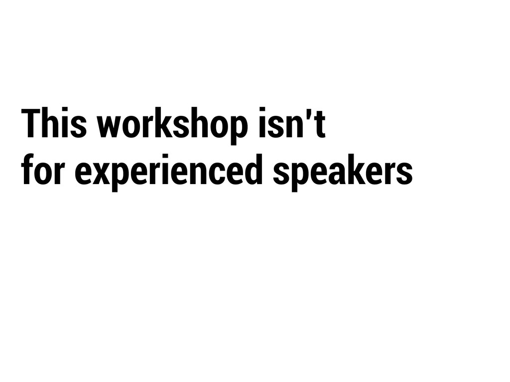 This workshop isn't for experienced speakers