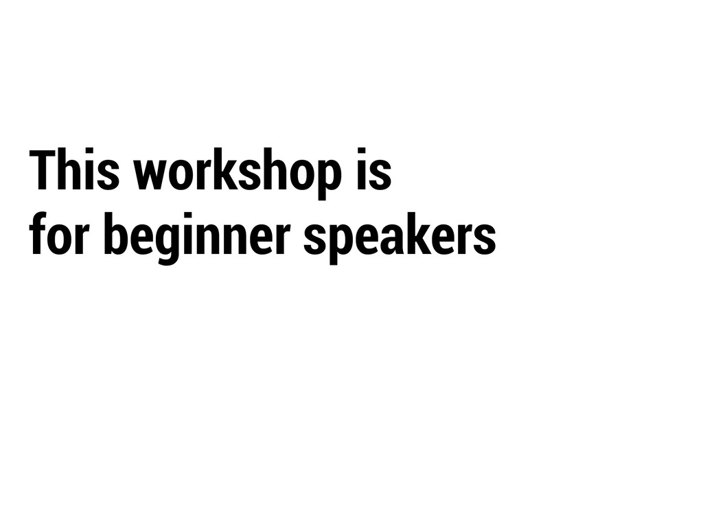 This workshop is for beginner speakers