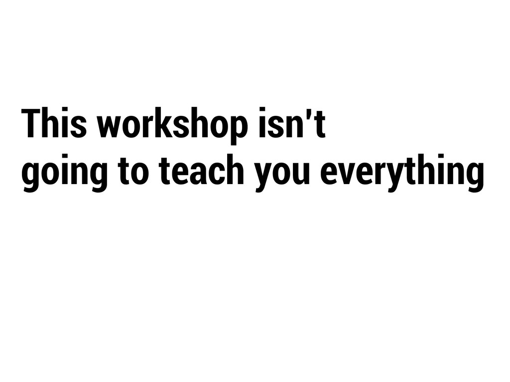This workshop isn't going to teach you everythi...