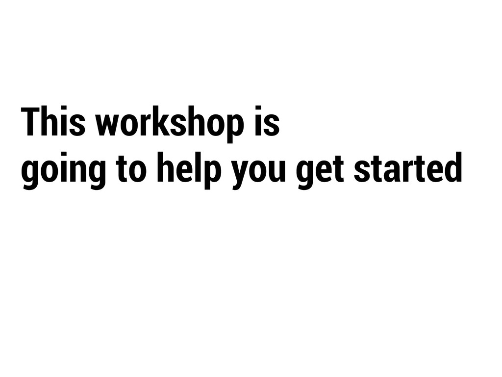 This workshop is going to help you get started