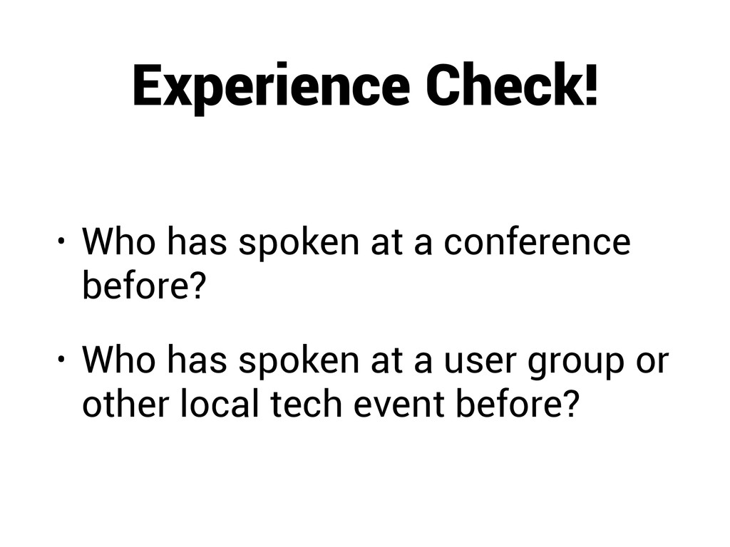 Experience Check! • Who has spoken at a confere...
