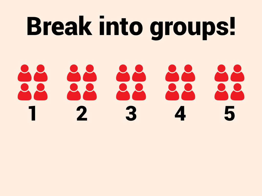 Break into groups! 1 2 3 4 5