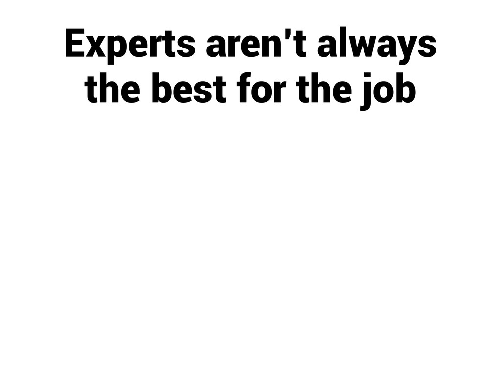 Experts aren't always the best for the job