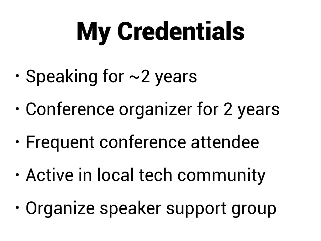 My Credentials • Speaking for ~2 years • Confer...