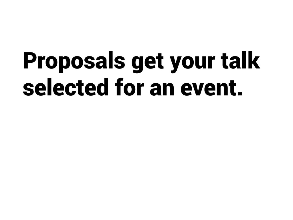 Proposals get your talk selected for an event.