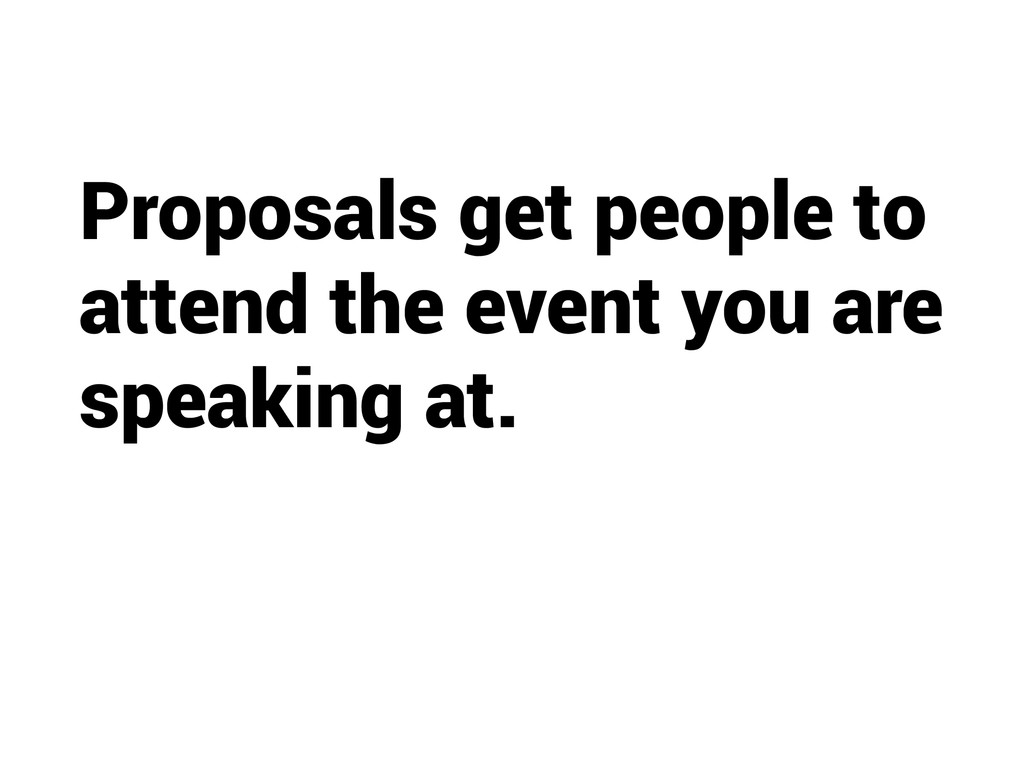 Proposals get people to attend the event you ar...