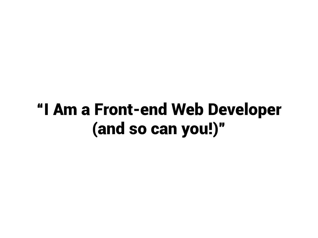 """I Am a Front-end Web Developer (and so can you..."