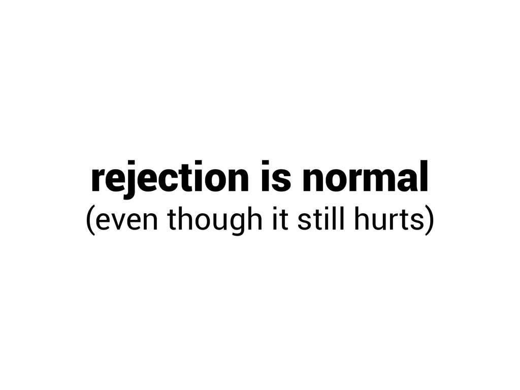 rejection is normal (even though it still hurts)
