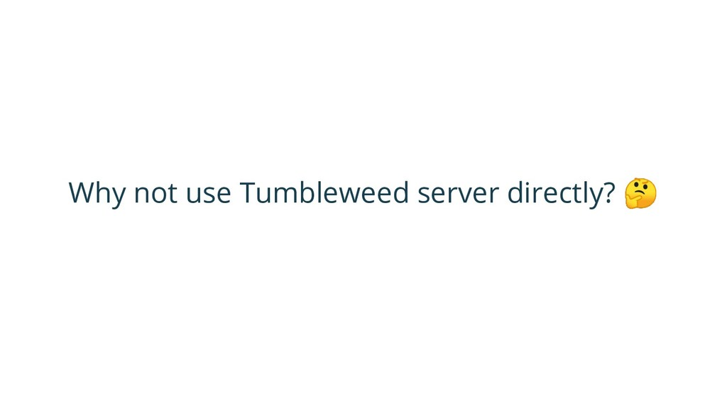 Why not use Tumbleweed server directly?