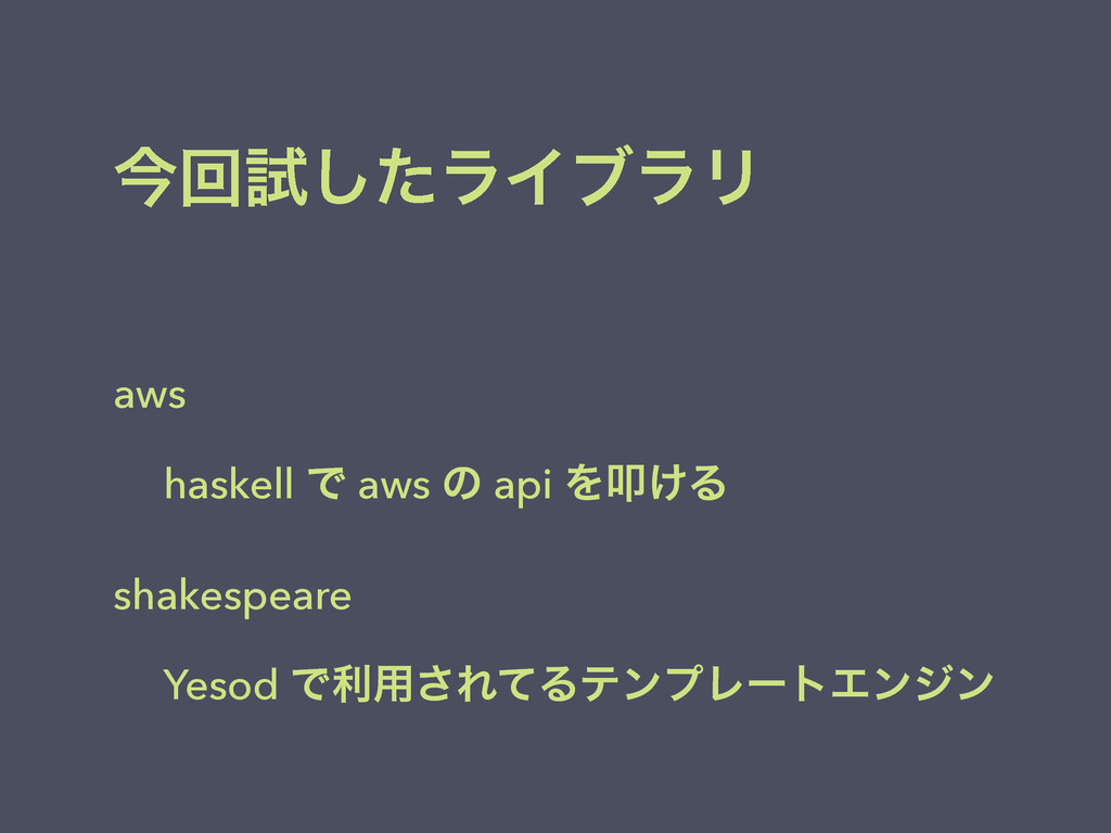 ࠓճࢼͨ͠ϥΠϒϥϦ aws haskell Ͱ aws ͷ api Λୟ͚Δ shakesp...