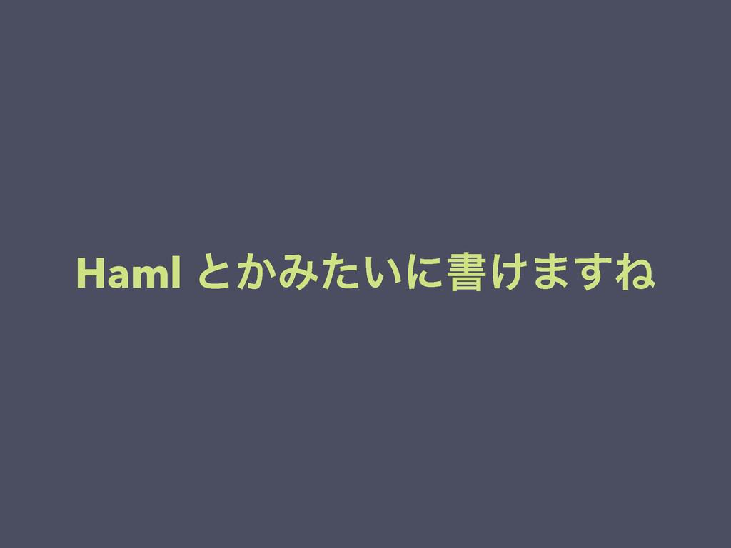 Haml ͱ͔Έ͍ͨʹॻ͚·͢Ͷ