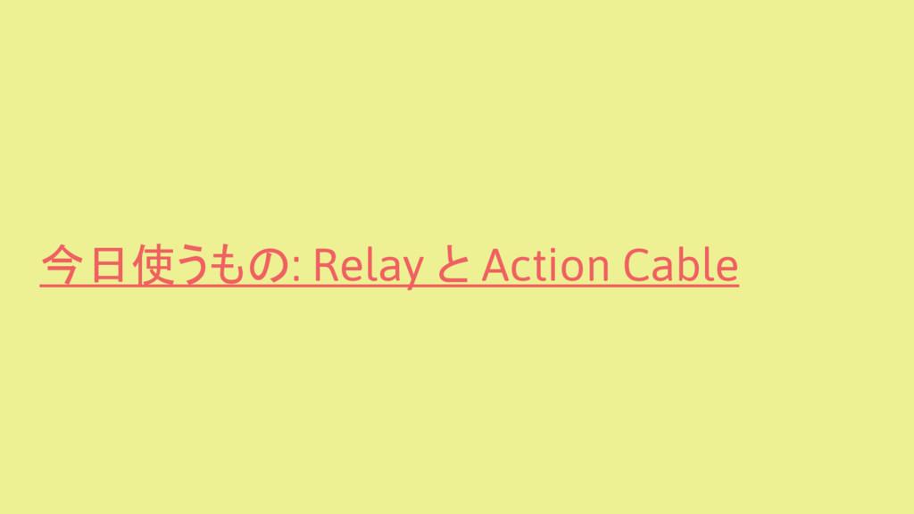 今日使うもの: Relay と Action Cable