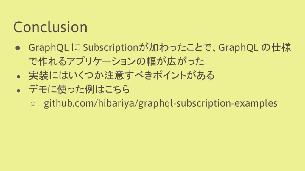 Conclusion ● GraphQL に Subscriptionが加わったことで、Gra...