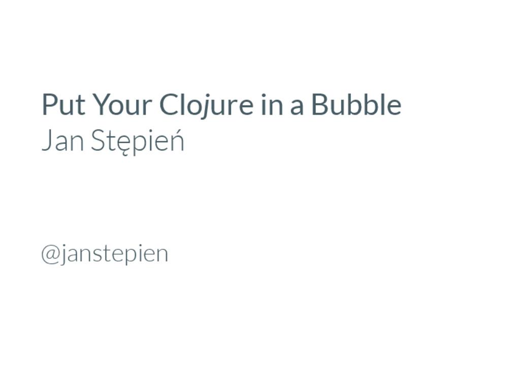 Put Your Clojure in a Bubble Jan Stępień @janst...