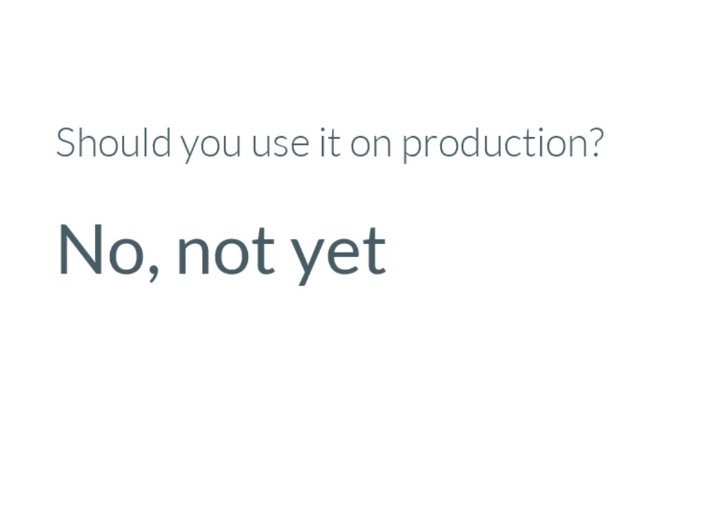 Should you use it on production? No, not yet