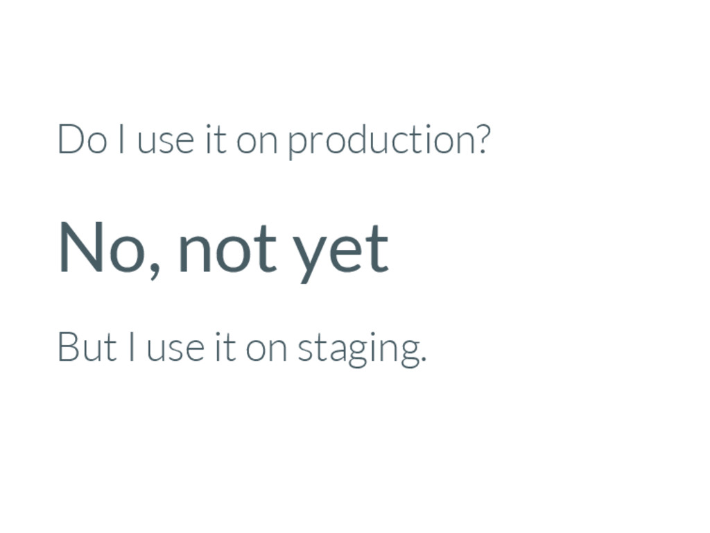 Do I use it on production? No, not yet But I us...