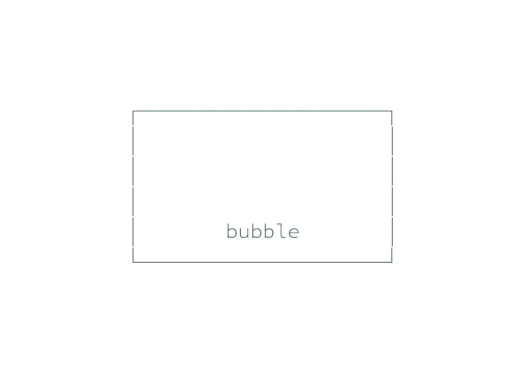 ┌────────────────────┐ │ │ │ │ │ │ │ bubble │ └...