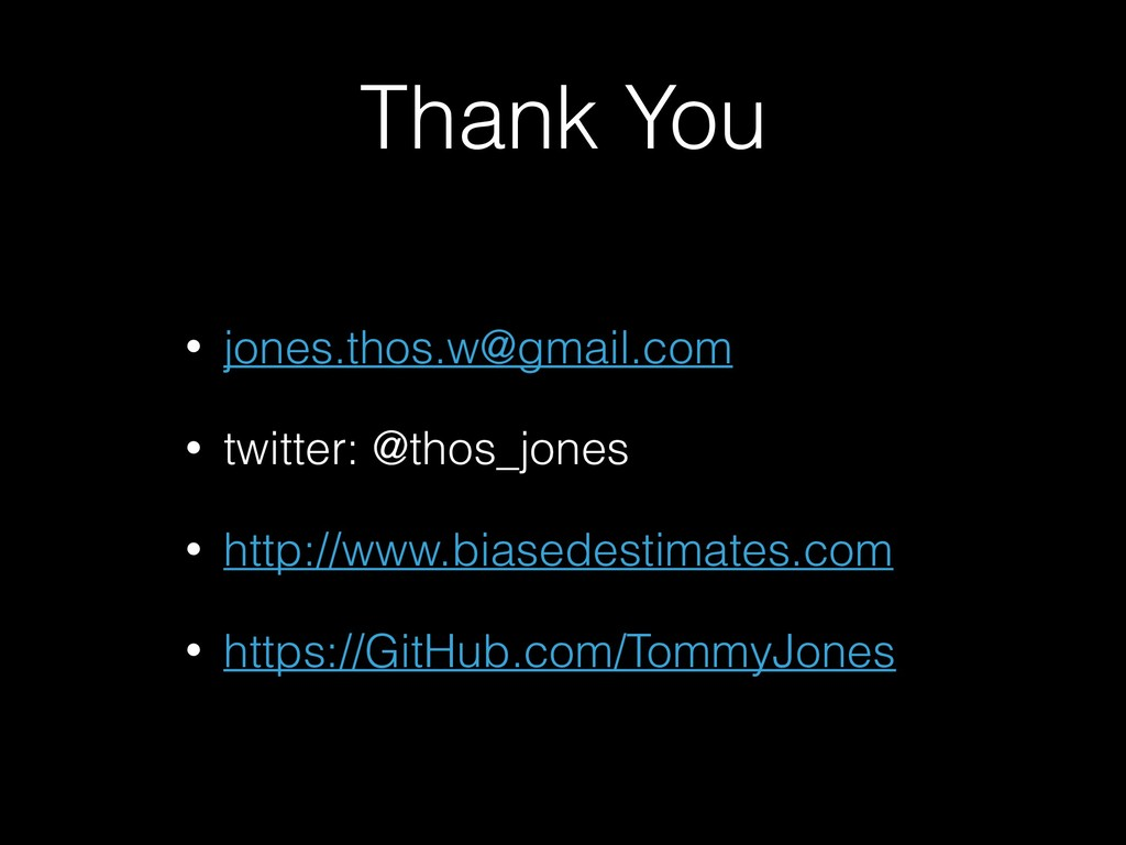 Thank You • jones.thos.w@gmail.com • twitter: @...