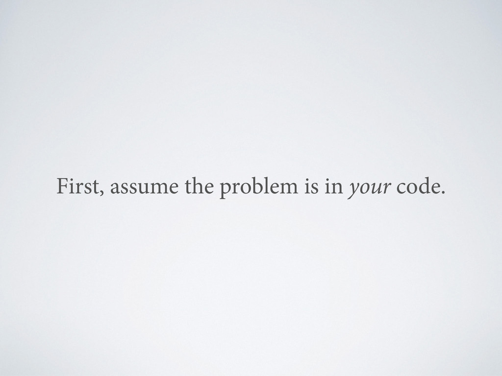 First, assume the problem is in your code.