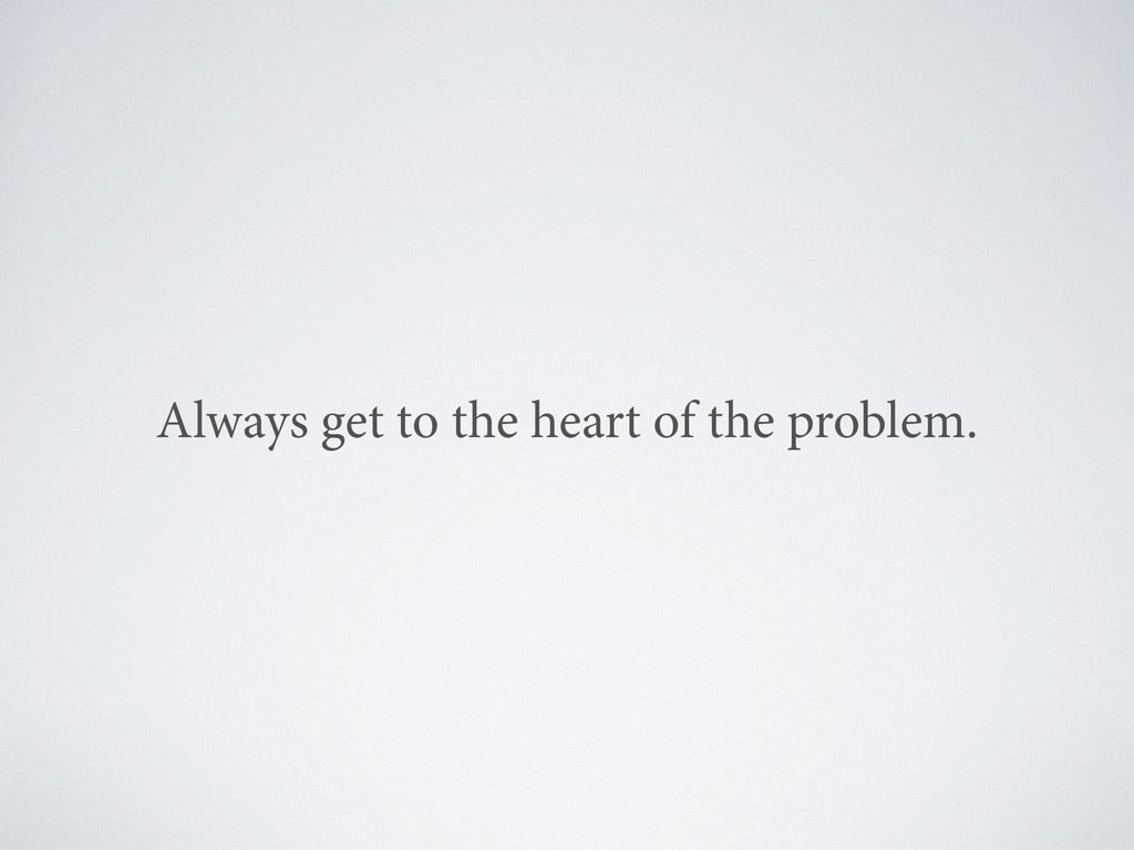 Always get to the heart of the problem.
