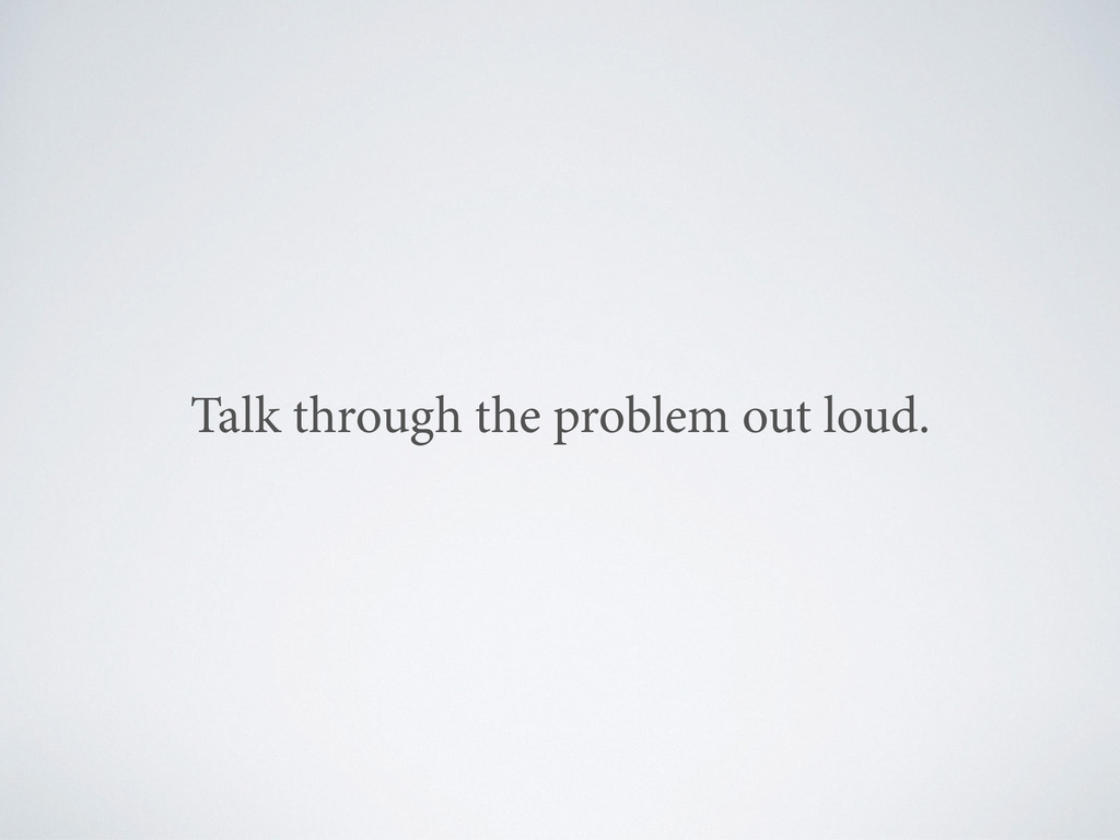 Talk through the problem out loud.