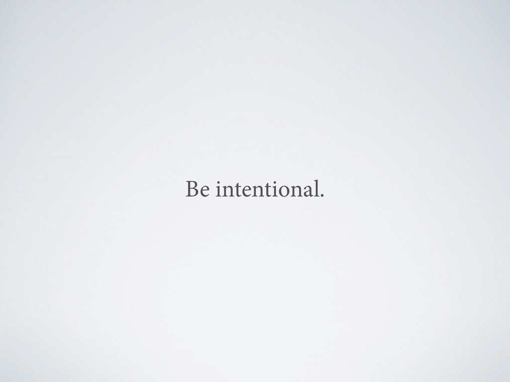 Be intentional.