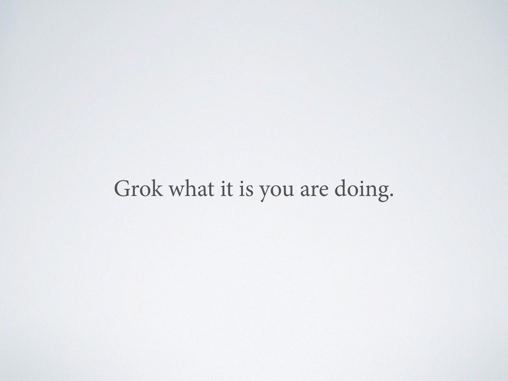 Grok what it is you are doing.