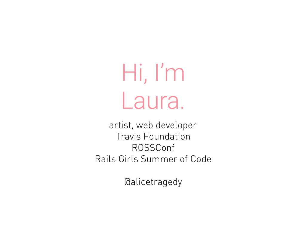 Hi, I'm Laura. artist, web developer Travis Fou...