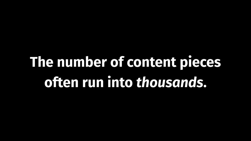The number of content pieces often run into tho...