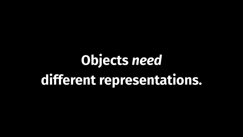 Objects need different representations.