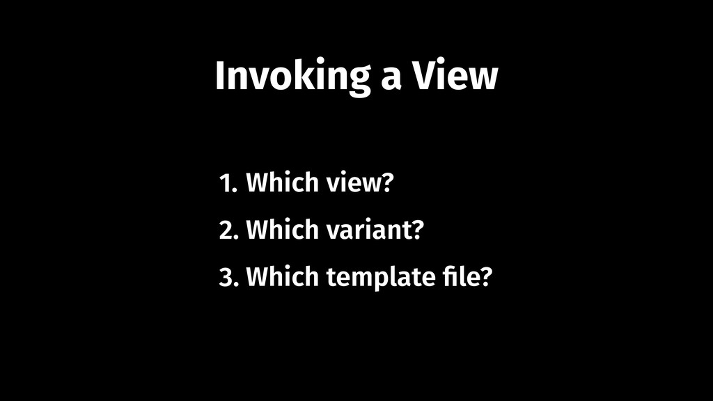 Invoking a View 1. Which view? 2. Which variant...