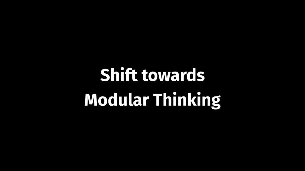 Shift towards Modular Thinking